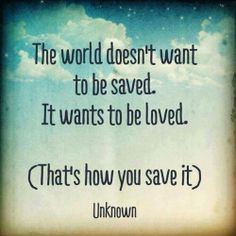 The world doesn't want to be saved. It wants to be loved. (That's how you save it)