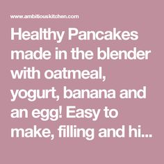 Healthy Pancakes made in the blender with oatmeal, yogurt, banana and an egg! Easy to make, filling and high in protein! INGREDIENTS 1/2 cup gluten free rolled oats 1/2 teaspoon baking powder