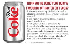 <3 THINK YOU'RE DOING YOUR BODY A FAVOR BY OPTING FOR DIET SODA?... It DOESN'T MEET ANY OF THE CRITERIA FOR CLEAN FOOD: whole, fresh, organic, local and seasonal. It is a HIGHLY PROCESSED food. It has NO NUTRITIONAL VALUE. It is HIGHLY ACIDIC. It CONTAINS DYE. It contains HIGHLY PROCESSED SWEETENERS: High Fructose Corn Syrup and Aspartame. It never goes bad: THE LONGER THE SHELF LIFE, THE SHORTER THE HUMAN LIFE.