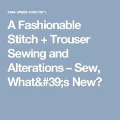 A Fashionable Stitch + Trouser Sewing and Alterations – Sew, What's New?