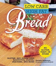 Low Carb High Fat Bread: Gluten- and Sugar-Free Baguettes Loaves Crackers and More