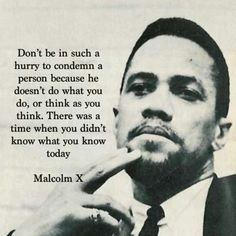 Malcolm X - Civil Rights Leader - Don't be in such a hurry to condemn a person because he doesn't do what you do, or think as you think. There was a time when you didn't know what you know today. -Malcolm X