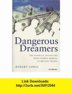 Dangerous Dreamers The Financial Innovators from Charles Merrill to Michael Milken (9781587980299) Robert Sobel , ISBN-10: 1587980290  , ISBN-13: 978-1587980299 ,  , tutorials , pdf , ebook , torrent , downloads , rapidshare , filesonic , hotfile , megaupload , fileserve
