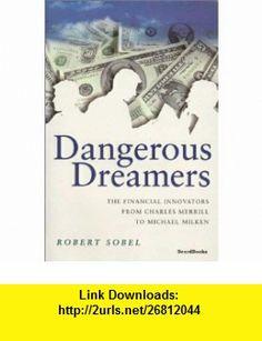 Dangerous Dreamers The Financial Innovators from Charles Merrill to Michael Milken (9781587980299) Robert Sobel , ISBN-10: 1587980290  , ISBN-13: 978-1587980299 ,  , tutorials , pdf , ebook , torrent , downloads , rapidshare , filesonic , hotfile , megaupload , fileserve