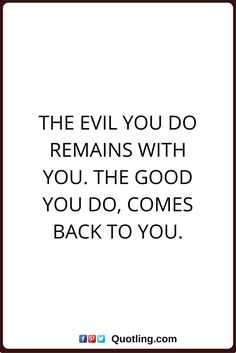 karma quotes The evil you do remains with you. The good you do, comes back to you.