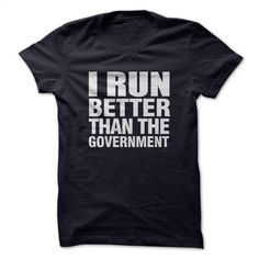I RUN BETTER THAN GOVERNMENT T Shirt, Hoodie, Sweatshirts - t shirt maker #teeshirt #clothing