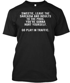 Sweetie, Leave The Sarcasm And Insults To The Pros. You're Gonna Hurt Yourself. Go Play In Traffic. Black T-Shirt Front Sarcastic Shirts, Funny Shirt Sayings, T Shirts With Sayings, Funny Tees, Funny Quotes, Funny Phrases, Funny Sarcastic, Funny Sweatshirts, Funny Outfits