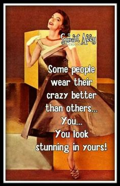 Some people wear their crazy better than others... You... You look stunning in yours!