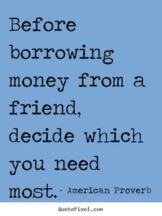 American Proverb Quotes - Before borrowing money from a friend, decide which you need most.