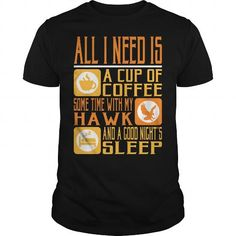 Awesome Tee All I Need Is A Cup Of Coffee Some Time With My Hawk And A Good Night Sleep T-Shirts