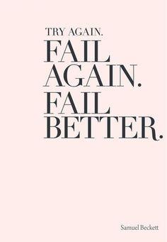 Try again. Fail again. Fail better.