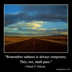 """Remember sadness is always temporary. This, too, shall pass."" – Chuck T. Falcon"