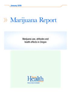 Marijuana report : marijuana use, attitudes, and health effects in Oregon, by the Oregon Health Authority, Public Health Division