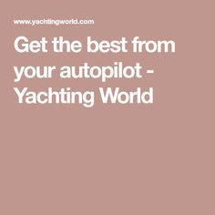 Get the best from your autopilot - Yachting World