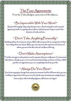 The Four Agreements: These are the Four Agreements from Don Miguel Ruiz's book.  If you have never read this book I strongly encourage you to pick it up.  It is a great guide to personal freedom, or as Ruiz puts it: transcending hell on earth.