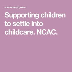 Supporting children to settle into childcare. NCAC.