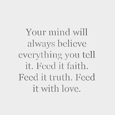 Love Quotes : QUOTATION – Image : Quotes Of the day – Description Your mind will always believe everything you tell it. Feed it faith. Feed it truth. Feed it with love. Sharing is Caring – Don't forget to share this quote ! Great Quotes, Quotes To Live By, Inspirational Quotes, Free Your Mind Quotes, Belive In Yourself Quotes, Wisdom Quotes, How To Love Yourself, Quotes About Finding Yourself, Mind Power Quotes