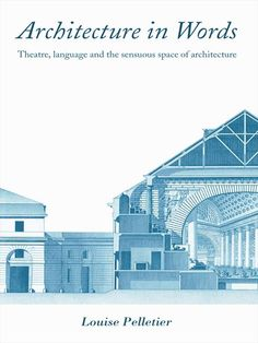 Architecture in Words: Theatre, Language and the Sensuous Space of Architecture by Louise Pelletier