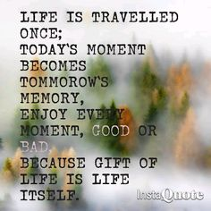 Life is Travelled Once. Gift of Life is Life Itself.  #TravelQuote