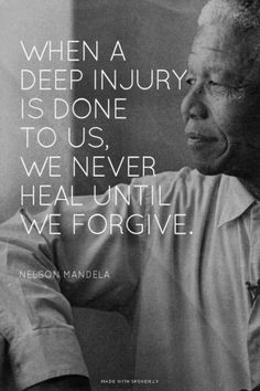When a deep injury is done to us, we never heal until we forgive. - Nelson Mandela