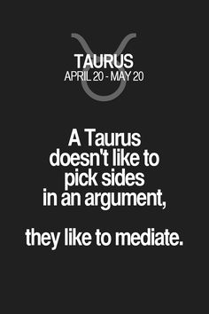 A Taurus doesn't like to pick sides in an argument, they like to mediate. Taurus | Taurus Quotes | Taurus Horoscope | Taurus Zodiac Signs