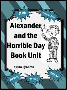 Alexander and the Horrible Day Math & Literacy Activities - This 65 page Math and Literacy Thematic Unit is based on the book, Alexander and the Terrible, Horrible, No Good, Very Bad Day by Judith Viorst. There are math, literacy, social studies and science activities appropriate for Grades 2-4. The activities have keys and grading rubrics to save you TIME! This is wonderful unit packed full of activities just perfect for a kid-favorite book!!!