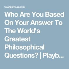Who Are You Based On Your Answer To The World's Greatest Philosophical Questions? | Playbuzz