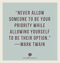 """Never allow someone to be your priority while allowing yourself to be their option."" —Mark Twain"