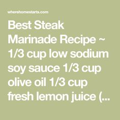 Best Steak Marinade Recipe ~ 1/3 cup low sodium soy sauce 1/3 cup olive oil 1/3 cup fresh lemon juice (1.5 lemons) 1/4 cup Worcestershire sauce 1 1/2 tablespoons garlic powder 3 tablespoons fresh basil 1 tablespoons dried parsley flakes 1 teaspoon ground white pepper 1 tablespoon minced garlic - Where Home Starts