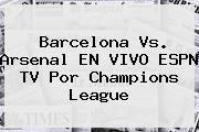 http://tecnoautos.com/wp-content/uploads/imagenes/tendencias/thumbs/barcelona-vs-arsenal-en-vivo-espn-tv-por-champions-league.jpg Barcelona. Barcelona vs. Arsenal EN VIVO ESPN TV por Champions League, Enlaces, Imágenes, Videos y Tweets - http://tecnoautos.com/actualidad/barcelona-barcelona-vs-arsenal-en-vivo-espn-tv-por-champions-league/