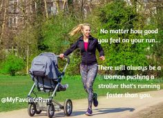 No matter how good you feel on your run ... There will always be a woman pushing a stroller that's running faster than you.