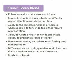 InTune Focus Blend from doTERRA *Enhances and sustains a sense of focus *Supports efforts of those who have difficulty paying attention and staying on task *Apply to the temples and back of neck when needing to tune into tasks that require concentration *Apply to wrists or back of hands and inhale deeply to promote a sense of clarity *Use at work to stay on task or when feeling tired mid-afternoon