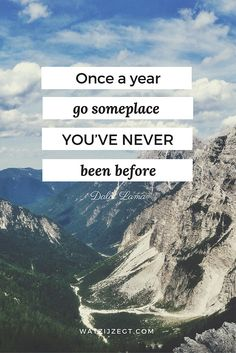 """Once a year, go someplace you've never been before."" Dalai Lama"