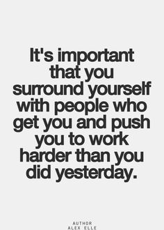 It's important they you surround yourself with people who get you and push you to work harder than you did yesterday.