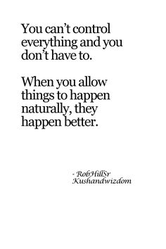 """""""You can't control everything and you don't have to. When you allow things to happen naturally, the happen better."""""""
