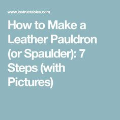 How to Make a Leather Pauldron (or Spaulder): 7 Steps (with Pictures)