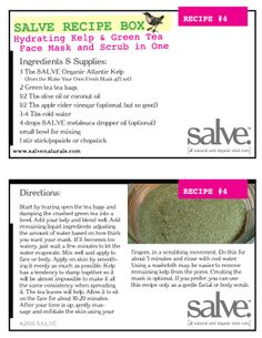 www.salvenaturals.com RECIPE #4 Hydrating Kelp & Green Tea  Face Mask and Scrub in One  Ingredients & Supplies: 3 Tbs SALVE Organic Atlantic Kelp      (from the Make Your Own Fresh Mask gift set) 2 Green tea tea bags 1/2 Tbs olive oil or coconut oil 1/2 Tbs apple cider vinegar (optional, but so good) 3-4 Tbs cold water 4 drops SALVE melaleuca dropper oil (optional) small bowl for mixing 1 stir stick/popsicle or chopstick The Make, How To Make, Organic Skin Care Lines, Salve Recipes, Stir Sticks, Small Bowl, Melaleuca, Recipe For 4, Natural Products