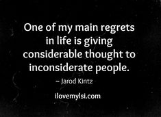 One of my main regrets in life is giving considerable thought to inconsiderate people. » Love, Sex, Intelligence