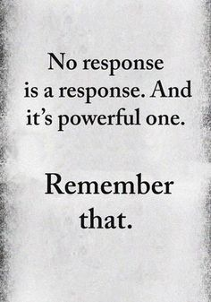No response is a response. And it's powerful one. Remember that. #PowerfulResponse #SilenceQuotes #LetSilenceBeYourAnswer #DailyQuotes #PositiveQuotes #LifeQuotes #therandomvibez Quotable Quotes, True Quotes, Words Quotes, Quotes Quotes, Quotes Images, No Time Quotes, Words Are Powerful Quotes, In Laws Quotes, Jerk Quotes