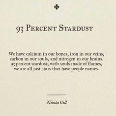 """Nikita Gill stardust"""" - We have calcium in our bones, iron in our veins, carbon in our souls & nitrogen in our brains. stardust, with souls made of flames, we are all just stars that have people names Poem Quotes, Words Quotes, Life Quotes, Sayings, Poems On Life, Quotes About Stars, Tattoo Quotes, Space Quotes, Heart Quotes"""
