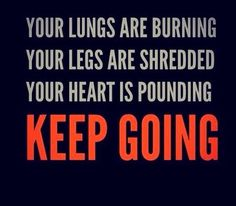 Your lungs are burning. Your legs are shredded. Your heart is pounding. KEEP GOING