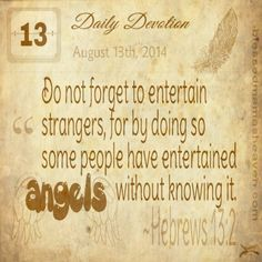 Read at our wedding: Hebrews ~Do not forget to entertain strangers, for by doing so, some people have entertained angels with. Devotional Quotes, Daily Devotional, Faith Quotes, Me Quotes, My Daily Devotion, Entertaining Angels, The Great I Am, Love Thy Neighbor, Spiritual Words