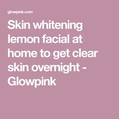 Skin whitening lemon facial at home to get clear skin overnight - Glowpink