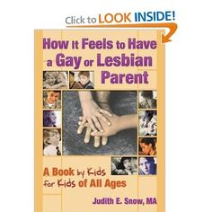 How It Feels to Have a Gay or Lesbian Parent: A Book by Kids for Kids of All Ages (2004)  By: Judith Snow  ISBN: 1560234202 $10.57 This is also an older book, but is a good reference book. It is also a book written by kids talking about how it is to have a gay or lesbian parent. Since it is from the perspective of children it will be a good resource for children.