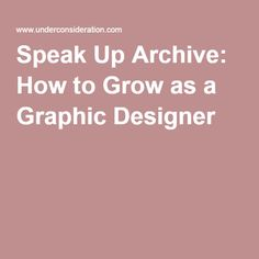 Speak Up Archive: How to Grow as a Graphic Designer