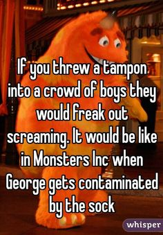 """If you threw a tampon into a crowd of boys they would freak out screaming. It would be like in Monsters Inc when George gets contaminated by the sock"""