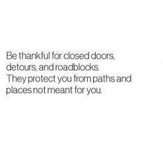 Be thankful for closed doors, blocks paths, and roadblocks. They protect you from paths and places not meant for you.