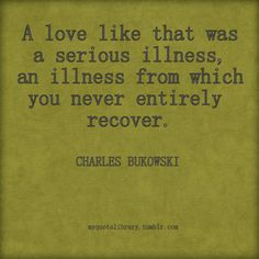 A love like that was a serious illness, an illness from which you never entirely recover.