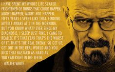 Fear, fear of what might happen, what might not happen...That fear is the worst of it. That  is the real enemy. So get up, get out into the world and kick it as hard as you can, right in the teeth!   Interesting motivation from Breaking Bad