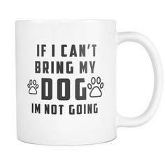 If I Can't Bring My Dog I'm Not Going White Mug